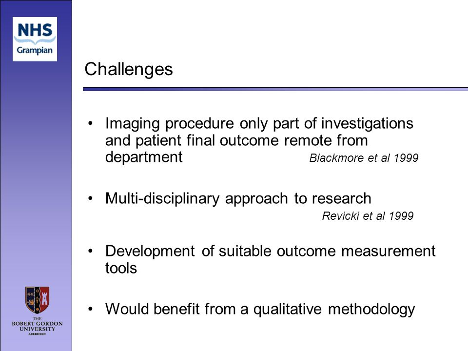 Challenges Imaging procedure only part of investigations and patient final outcome remote from department Blackmore et al 1999 Multi-disciplinary approach to research Revicki et al 1999 Development of suitable outcome measurement tools Would benefit from a qualitative methodology