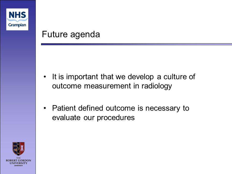 Future agenda It is important that we develop a culture of outcome measurement in radiology Patient defined outcome is necessary to evaluate our procedures