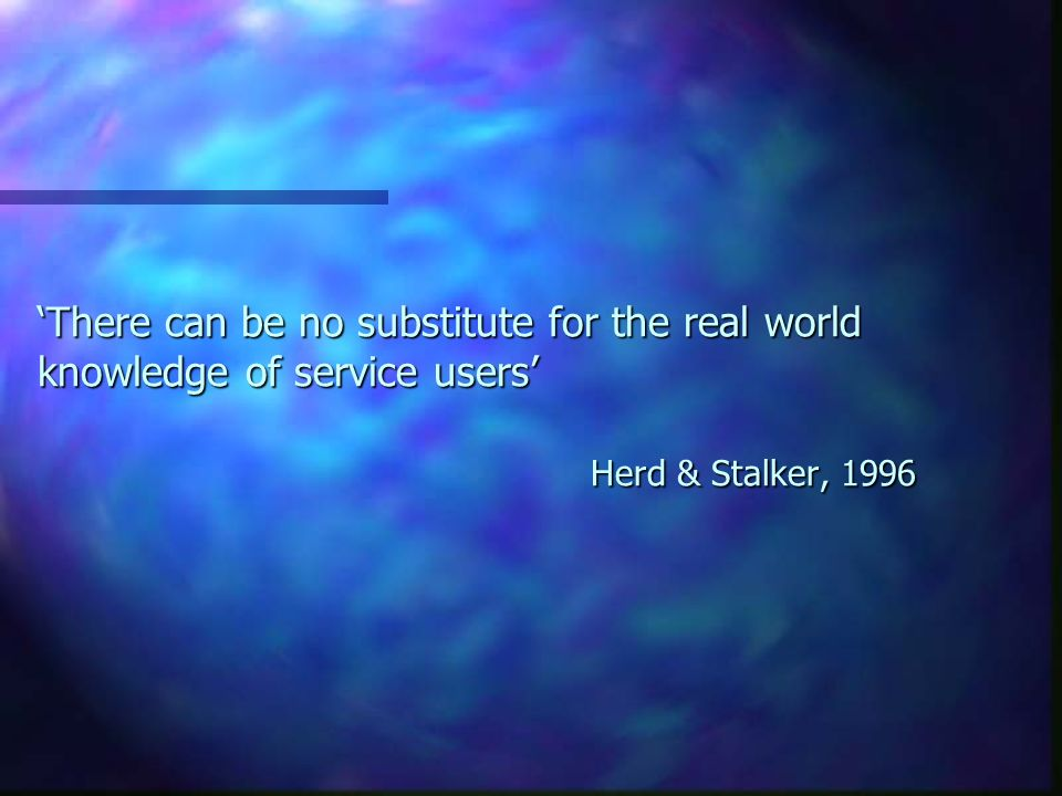 There can be no substitute for the real world knowledge of service users Herd & Stalker, 1996