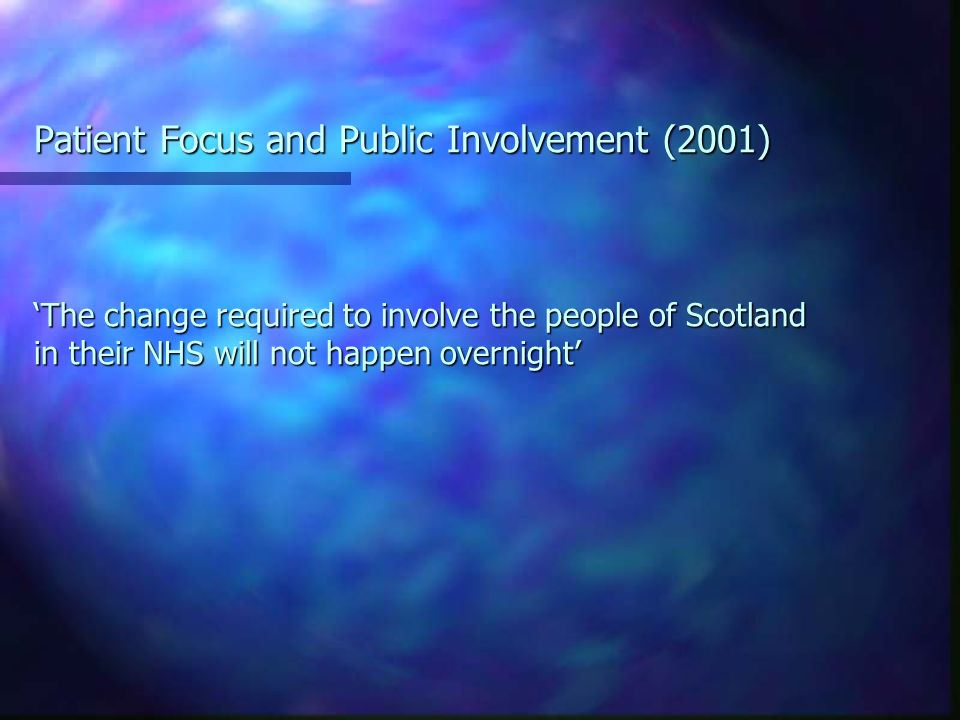 Patient Focus and Public Involvement (2001) The change required to involve the people of Scotland in their NHS will not happen overnight