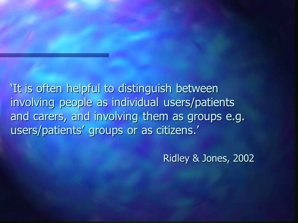 It is often helpful to distinguish between involving people as individual users/patients and carers, and involving them as groups e.g.