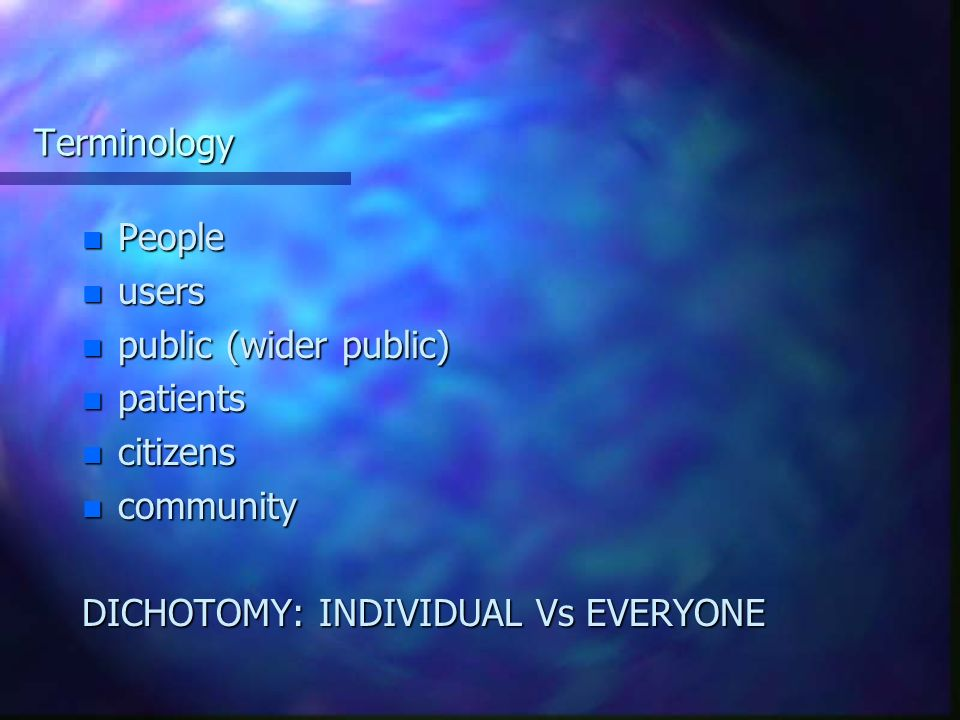Terminology n People n users n public (wider public) n patients n citizens n community DICHOTOMY: INDIVIDUAL Vs EVERYONE