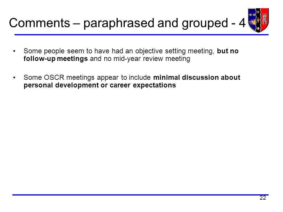 22 Comments – paraphrased and grouped - 4 Some people seem to have had an objective setting meeting, but no follow-up meetings and no mid-year review meeting Some OSCR meetings appear to include minimal discussion about personal development or career expectations