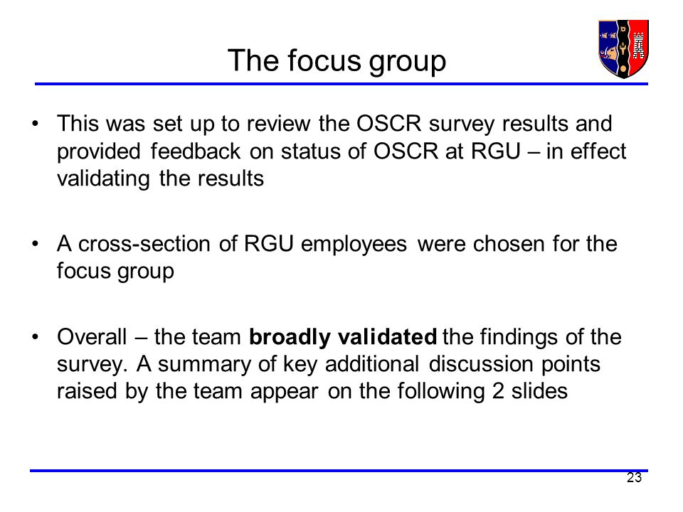 23 The focus group This was set up to review the OSCR survey results and provided feedback on status of OSCR at RGU – in effect validating the results A cross-section of RGU employees were chosen for the focus group Overall – the team broadly validated the findings of the survey.