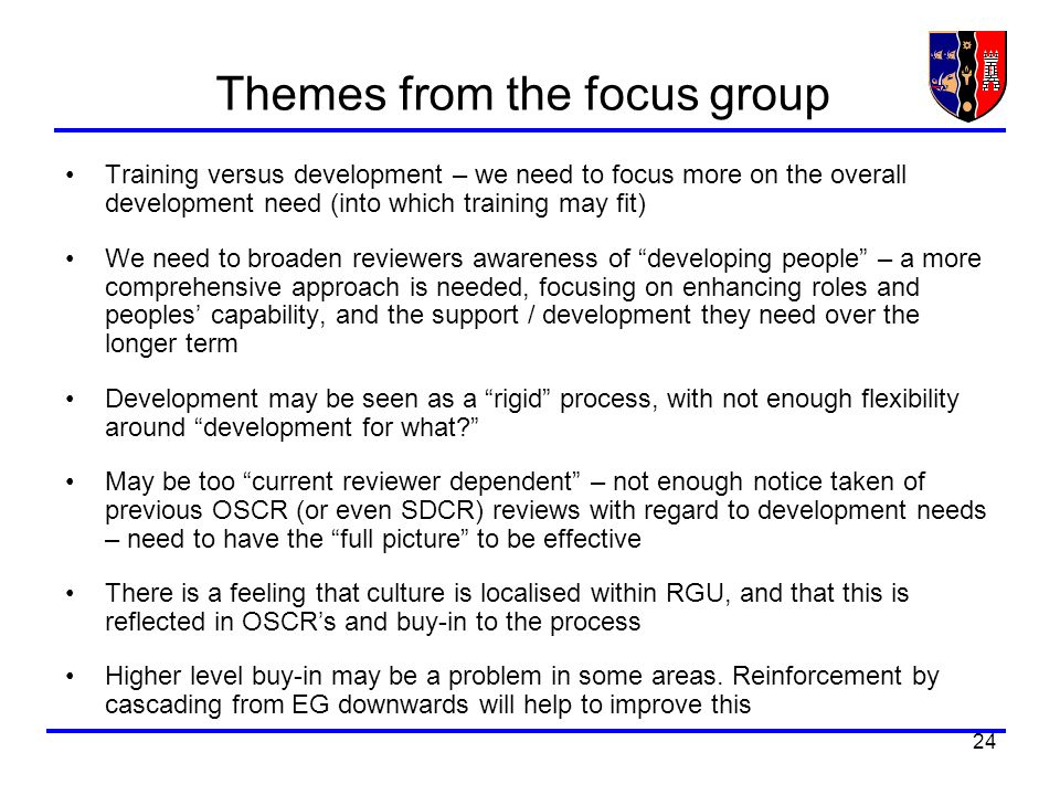 24 Themes from the focus group Training versus development – we need to focus more on the overall development need (into which training may fit) We need to broaden reviewers awareness of developing people – a more comprehensive approach is needed, focusing on enhancing roles and peoples capability, and the support / development they need over the longer term Development may be seen as a rigid process, with not enough flexibility around development for what.