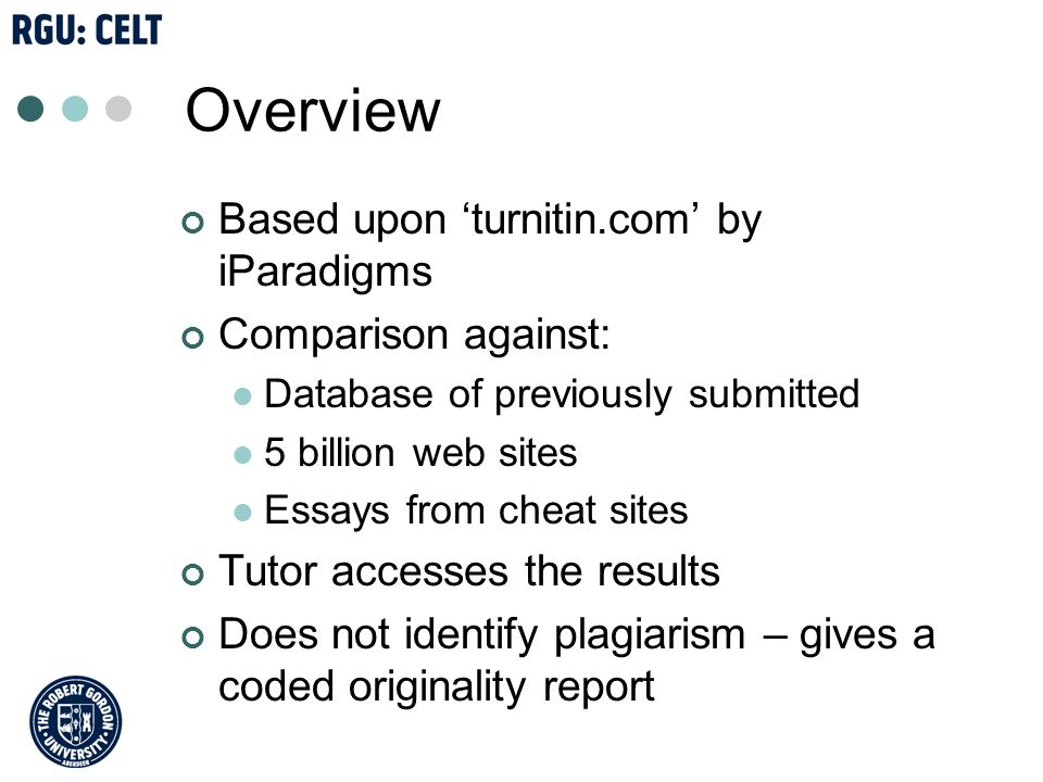 Overview Based upon turnitin.com by iParadigms Comparison against: Database of previously submitted 5 billion web sites Essays from cheat sites Tutor accesses the results Does not identify plagiarism – gives a coded originality report