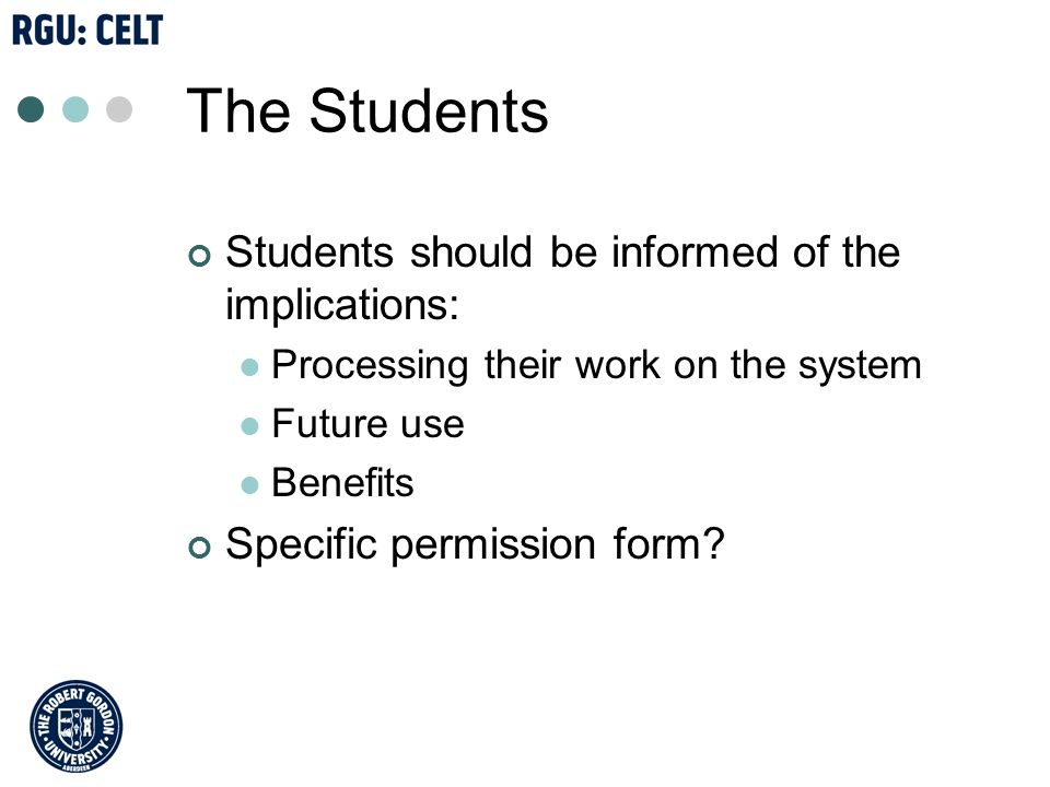 The Students Students should be informed of the implications: Processing their work on the system Future use Benefits Specific permission form