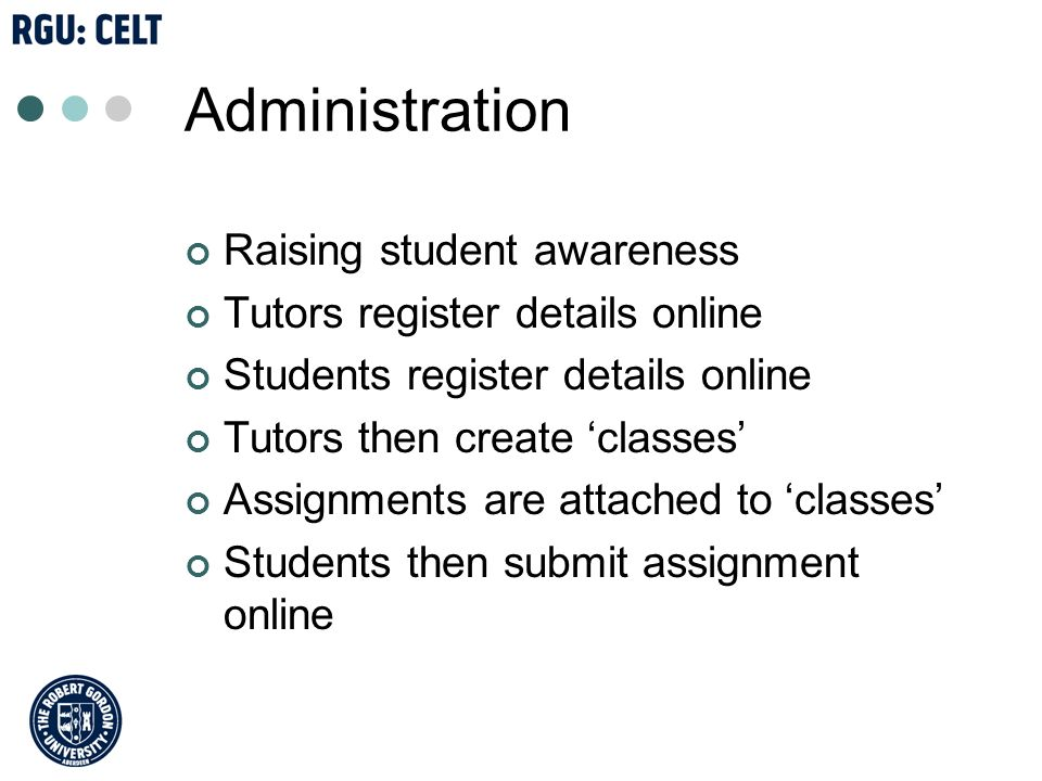 Administration Raising student awareness Tutors register details online Students register details online Tutors then create classes Assignments are attached to classes Students then submit assignment online