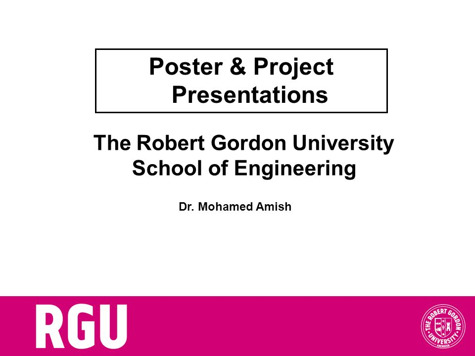 The Robert Gordon University School of Engineering Poster & Project Presentations Dr. Mohamed Amish