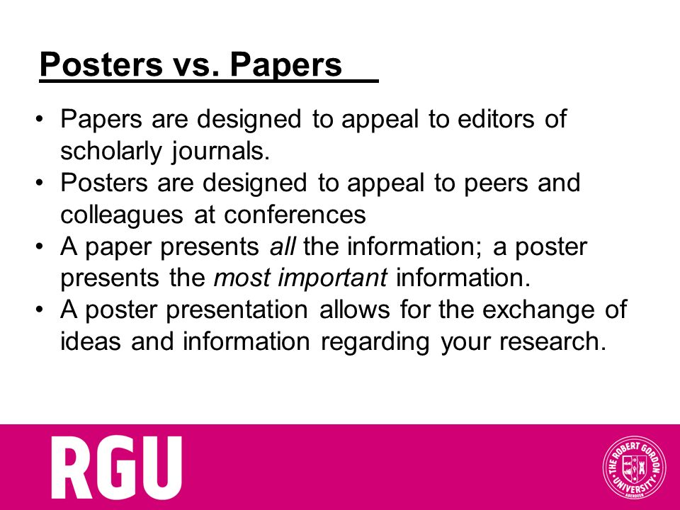 Posters vs. Papers Papers are designed to appeal to editors of scholarly journals. Posters are designed to appeal to peers and colleagues at conferenc