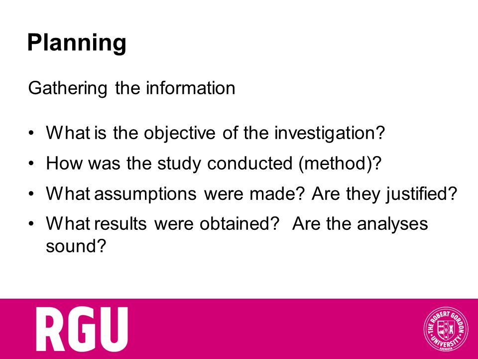 Gathering the information What is the objective of the investigation? How was the study conducted (method)? What assumptions were made? Are they justi
