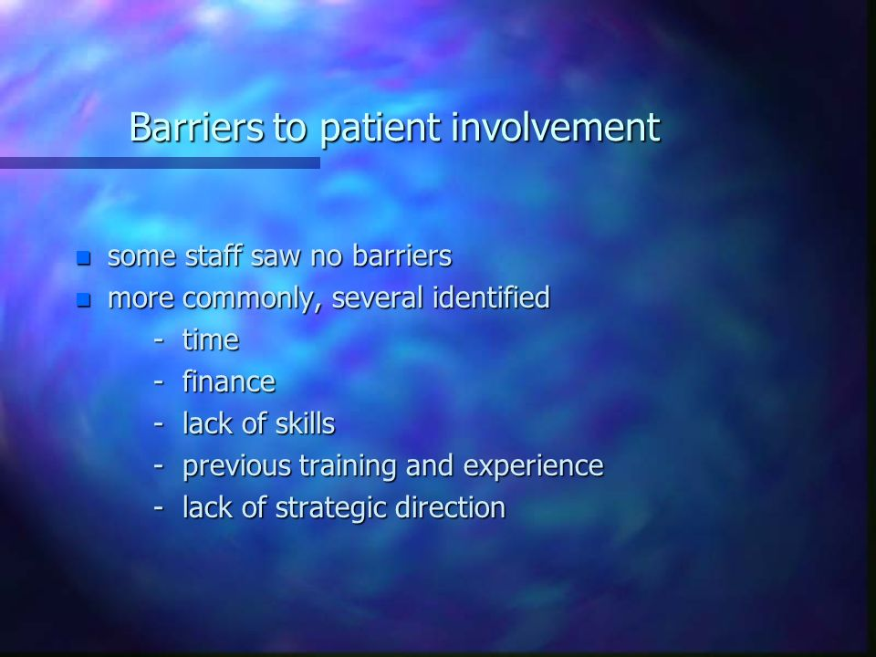 Barriers to patient involvement n some staff saw no barriers n more commonly, several identified - time - time - finance - finance - lack of skills - lack of skills - previous training and experience - previous training and experience - lack of strategic direction - lack of strategic direction