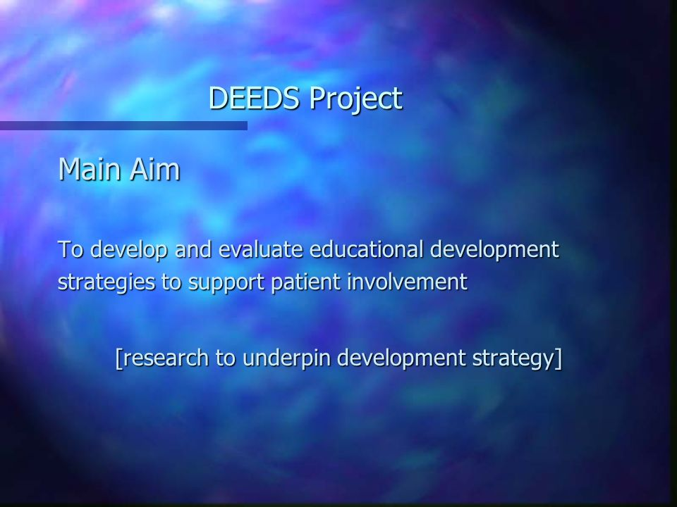DEEDS Project Main Aim To develop and evaluate educational development strategies to support patient involvement [research to underpin development strategy]