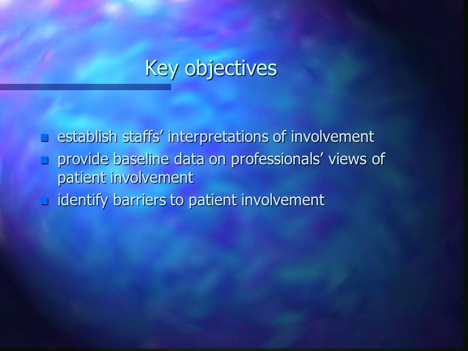Key objectives n establish staffs interpretations of involvement n provide baseline data on professionals views of patient involvement n identify barriers to patient involvement