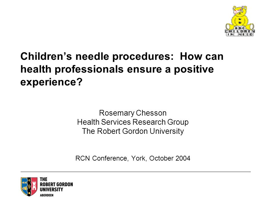Childrens needle procedures: How can health professionals ensure a positive experience? Rosemary Chesson Health Services Research Group The Robert Gor
