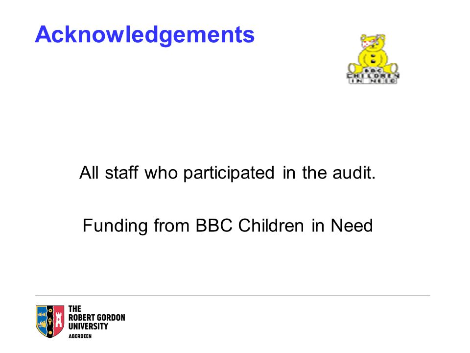Acknowledgements All staff who participated in the audit. Funding from BBC Children in Need