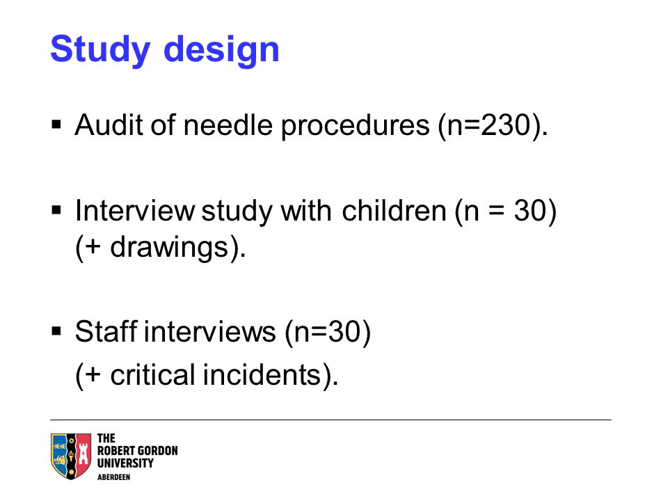 Study design Audit of needle procedures (n=230). Interview study with children (n = 30) (+ drawings). Staff interviews (n=30) (+ critical incidents).