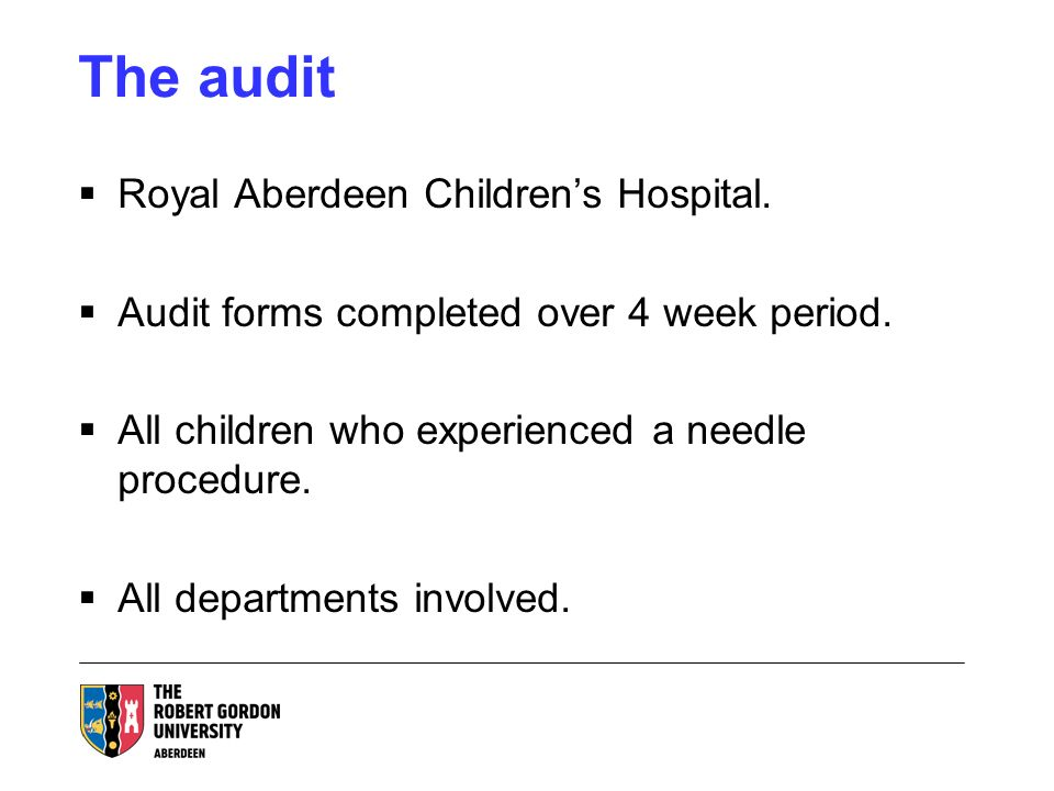 The audit Royal Aberdeen Childrens Hospital. Audit forms completed over 4 week period. All children who experienced a needle procedure. All department