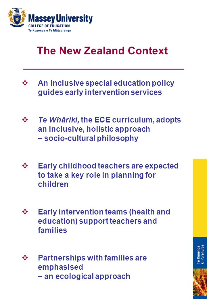 An inclusive special education policy guides early intervention services Te Whāriki, the ECE curriculum, adopts an inclusive, holistic approach – socio-cultural philosophy Early childhood teachers are expected to take a key role in planning for children Early intervention teams (health and education) support teachers and families Partnerships with families are emphasised – an ecological approach The New Zealand Context