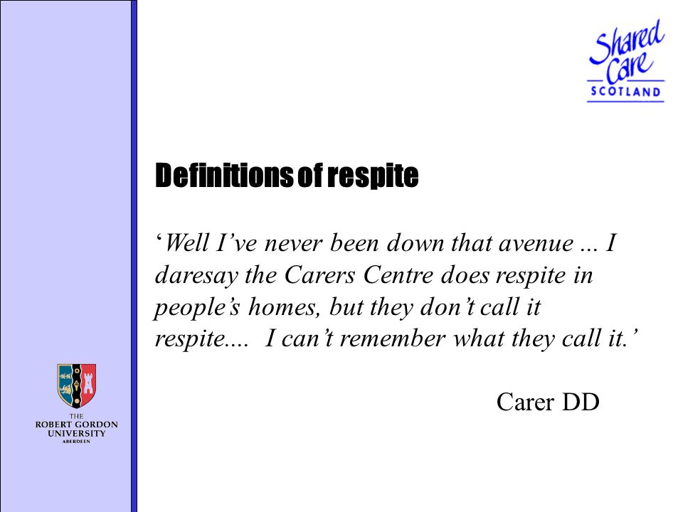 Definitions of respite Well Ive never been down that avenue... I daresay the Carers Centre does respite in peoples homes, but they dont call it respit