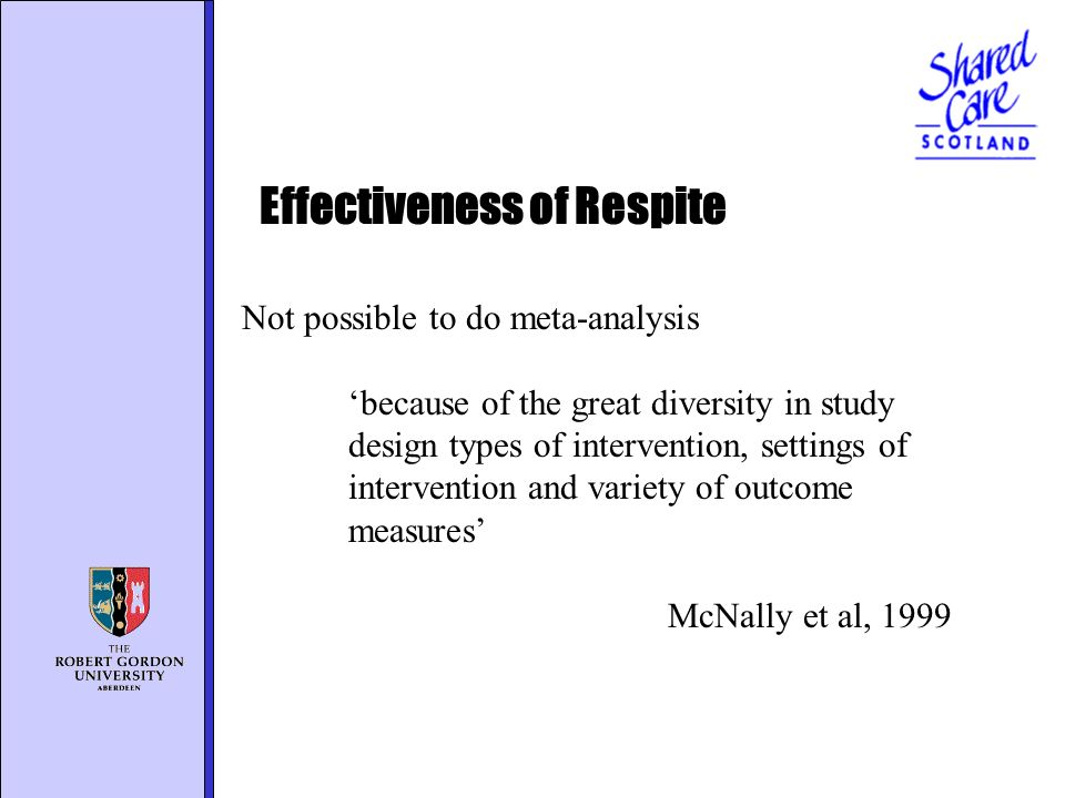 Not possible to do meta-analysis because of the great diversity in study design types of intervention, settings of intervention and variety of outcome measures McNally et al, 1999 Effectiveness of Respite