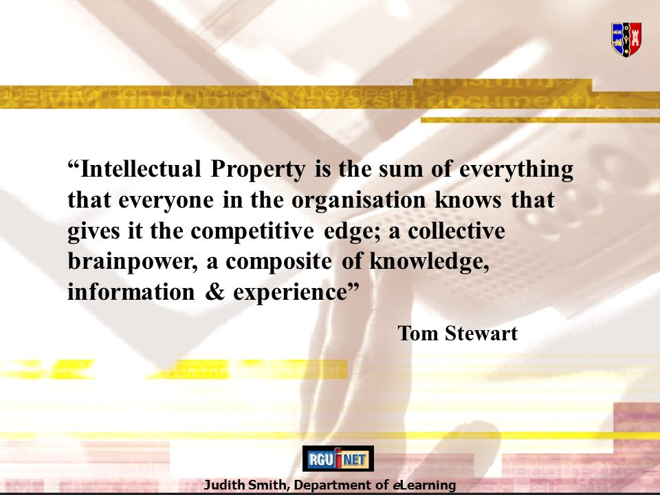 Judith Smith, Department of eLearning Intellectual Property is the sum of everything that everyone in the organisation knows that gives it the competitive edge; a collective brainpower, a composite of knowledge, information & experience Tom Stewart