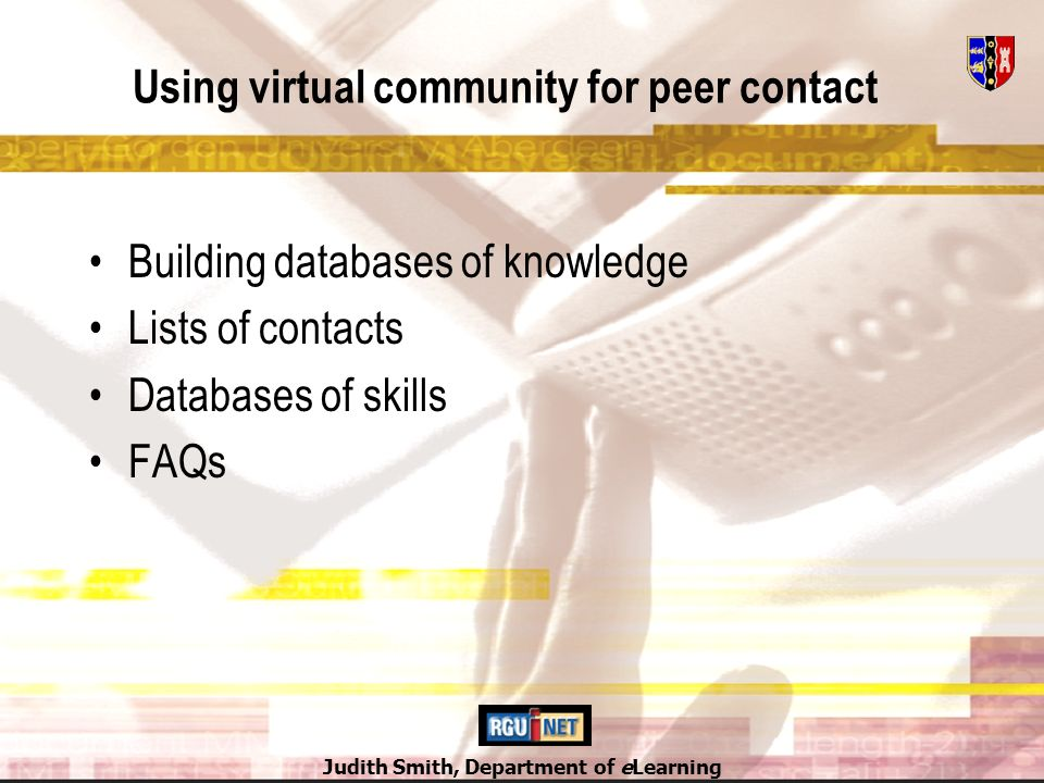 Judith Smith, Department of eLearning Using virtual community for peer contact Building databases of knowledge Lists of contacts Databases of skills FAQs
