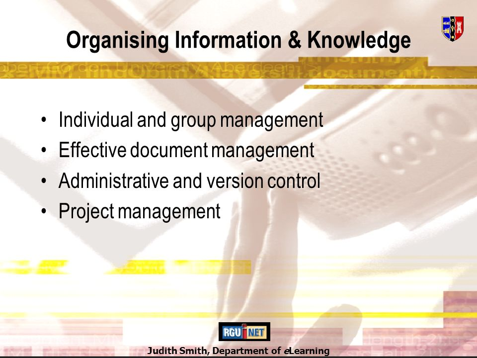 Judith Smith, Department of eLearning Organising Information & Knowledge Individual and group management Effective document management Administrative and version control Project management