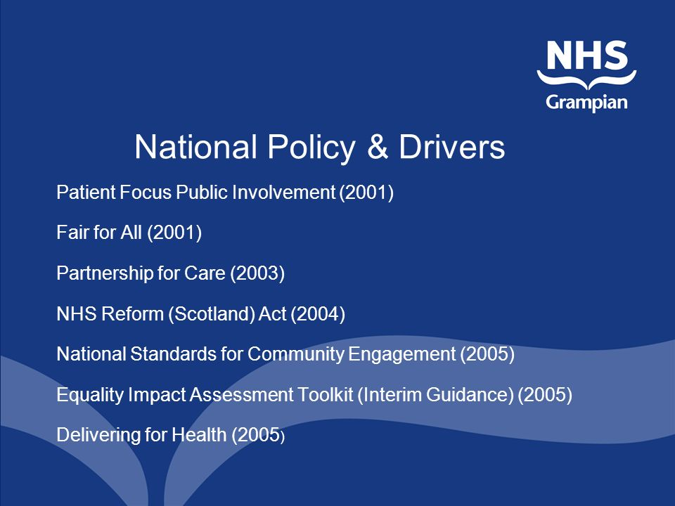 National Policy & Drivers Patient Focus Public Involvement (2001) Fair for All (2001) Partnership for Care (2003) NHS Reform (Scotland) Act (2004) Nat