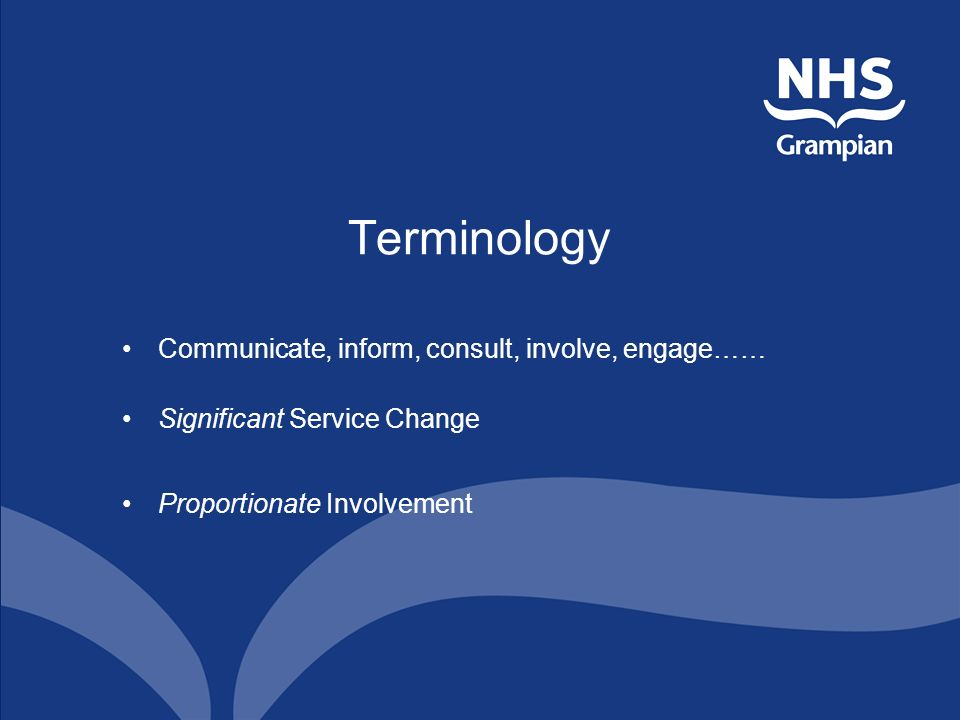 Terminology Communicate, inform, consult, involve, engage…… Significant Service Change Proportionate Involvement