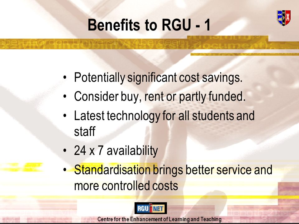 Centre for the Enhancement of Learning and Teaching Benefits to RGU - 1 Potentially significant cost savings.