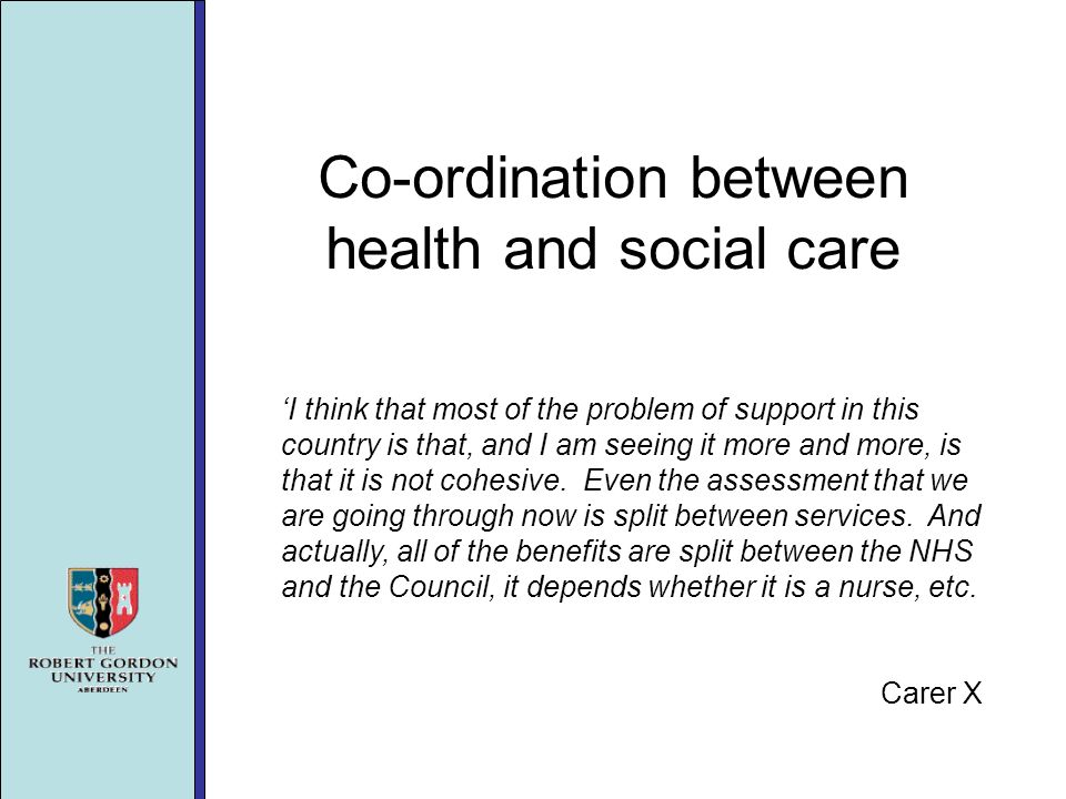 Co-ordination between health and social care I think that most of the problem of support in this country is that, and I am seeing it more and more, is that it is not cohesive.
