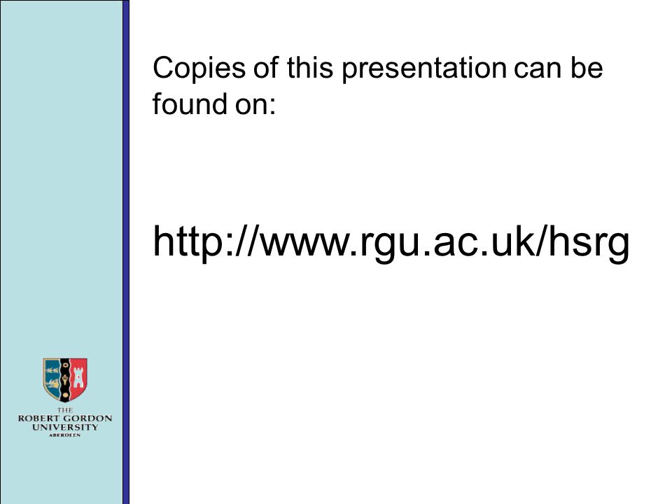 Copies of this presentation can be found on: http://www.rgu.ac.uk/hsrg