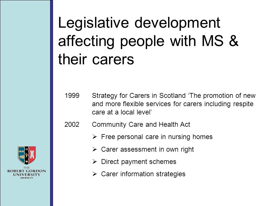 Legislative development affecting people with MS & their carers 1999Strategy for Carers in Scotland The promotion of new and more flexible services for carers including respite care at a local level 2002Community Care and Health Act Free personal care in nursing homes Carer assessment in own right Direct payment schemes Carer information strategies