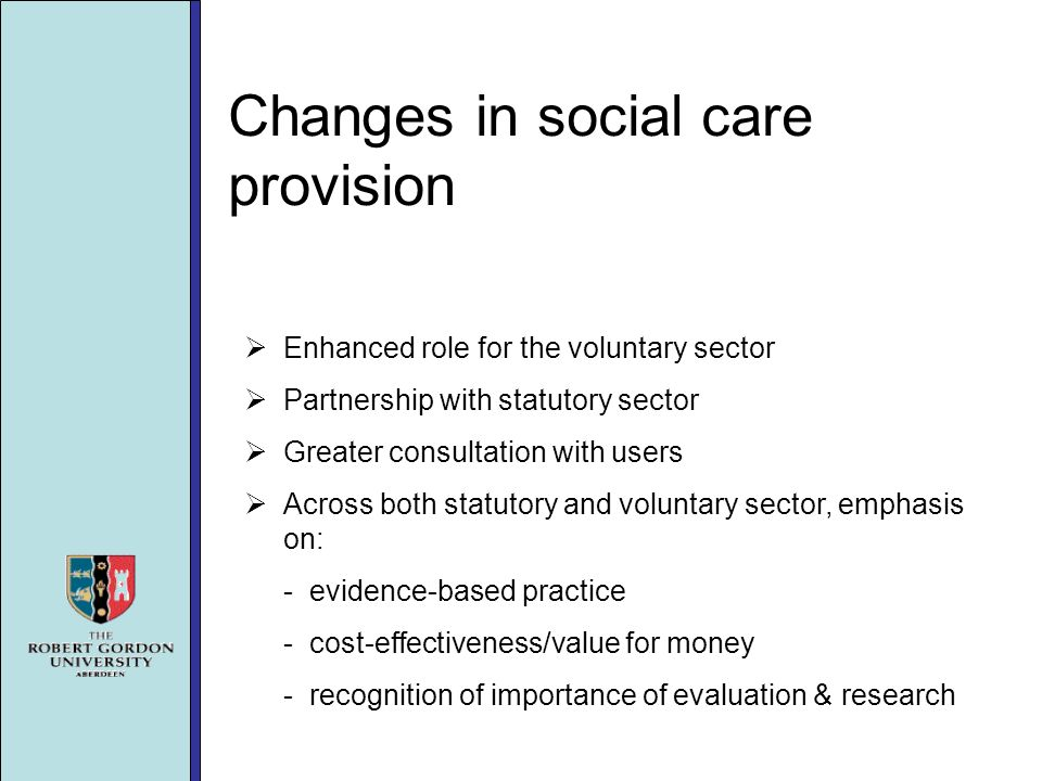 Changes in social care provision Enhanced role for the voluntary sector Partnership with statutory sector Greater consultation with users Across both statutory and voluntary sector, emphasis on: - evidence-based practice - cost-effectiveness/value for money - recognition of importance of evaluation & research
