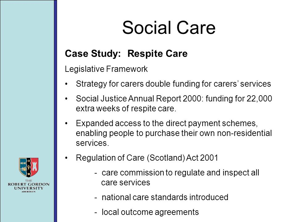 Social Care Case Study: Respite Care Legislative Framework Strategy for carers double funding for carers services Social Justice Annual Report 2000: funding for 22,000 extra weeks of respite care.