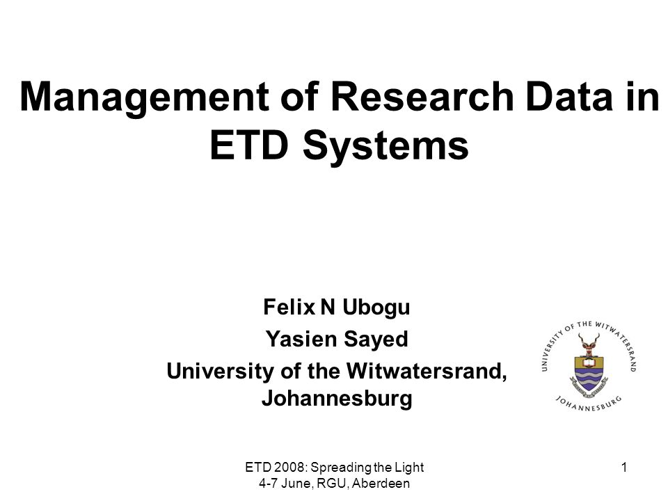 ETD 2008: Spreading the Light 4-7 June, RGU, Aberdeen 1 Management of Research Data in ETD Systems Felix N Ubogu Yasien Sayed University of the Witwat