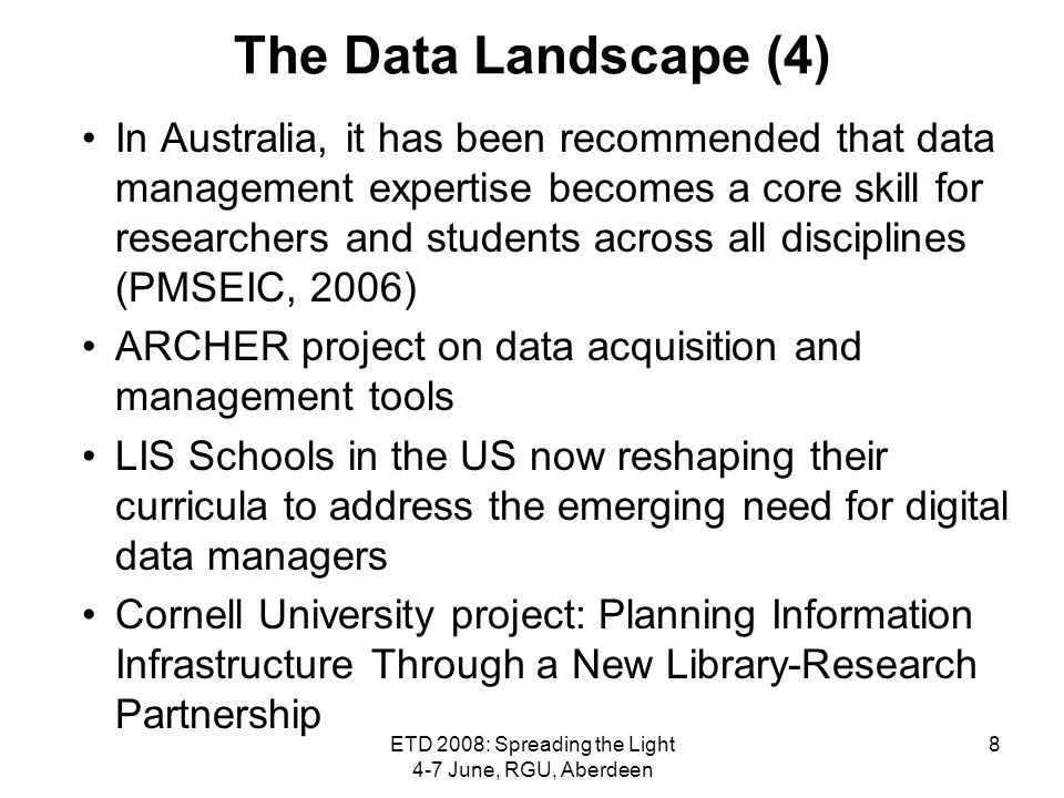 ETD 2008: Spreading the Light 4-7 June, RGU, Aberdeen 8 The Data Landscape (4) In Australia, it has been recommended that data management expertise be