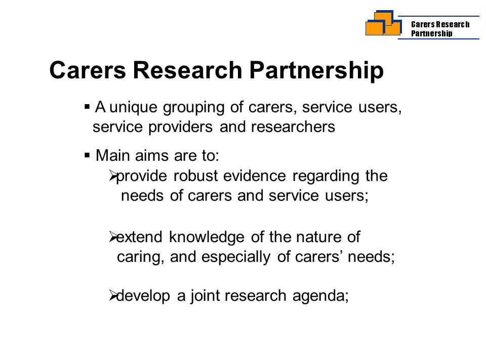 Carers Research Partnership A unique grouping of carers, service users, service providers and researchers Main aims are to: provide robust evidence regarding the needs of carers and service users; extend knowledge of the nature of caring, and especially of carers needs; develop a joint research agenda;