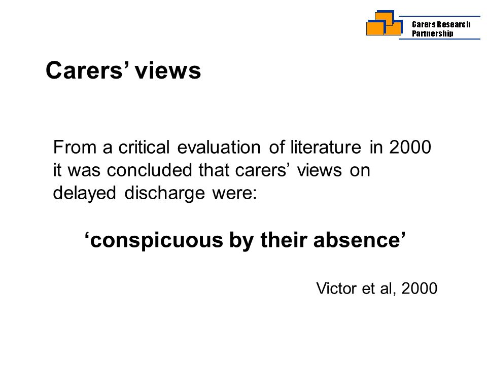 Carers views From a critical evaluation of literature in 2000 it was concluded that carers views on delayed discharge were: conspicuous by their absence Victor et al, 2000