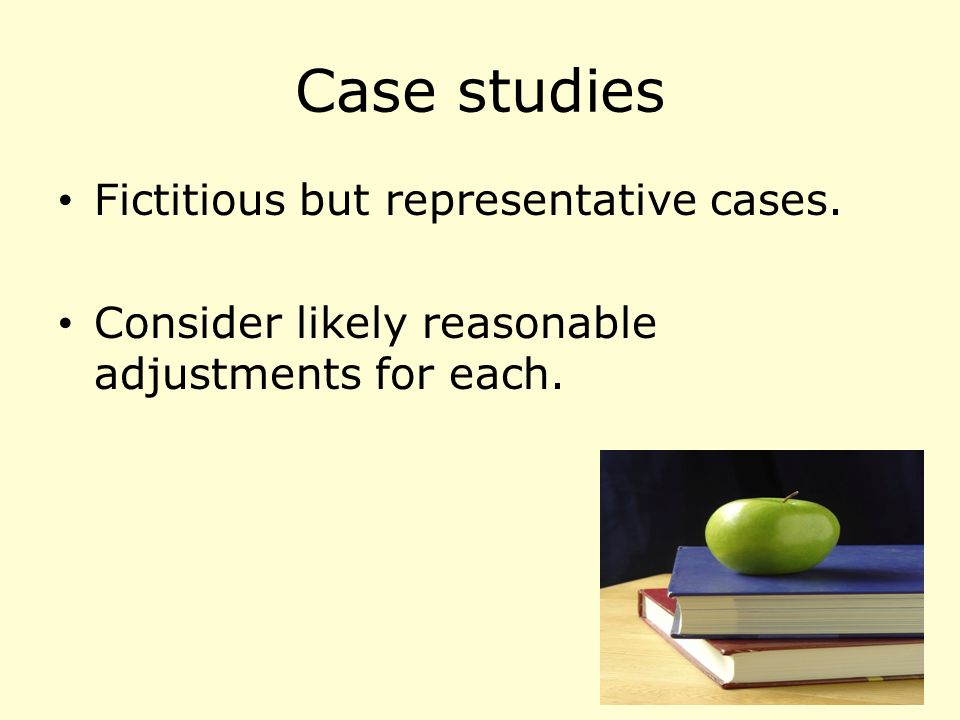Case studies Fictitious but representative cases. Consider likely reasonable adjustments for each.