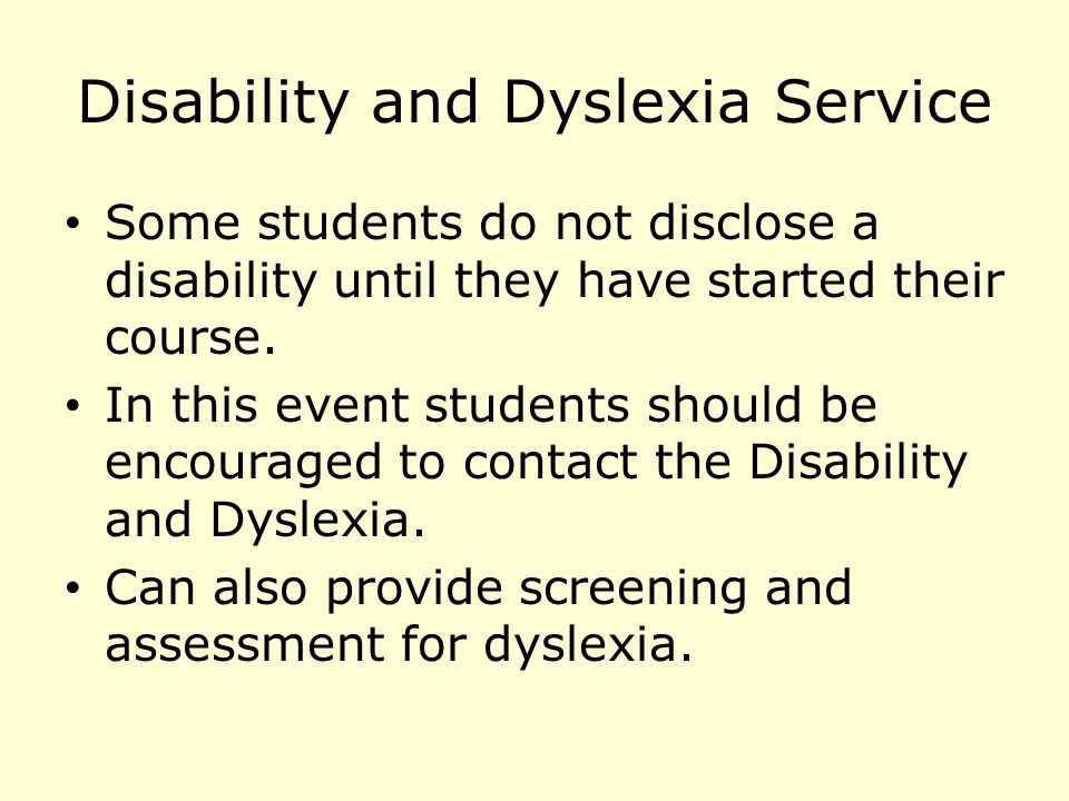 Disability and Dyslexia Service Some students do not disclose a disability until they have started their course.