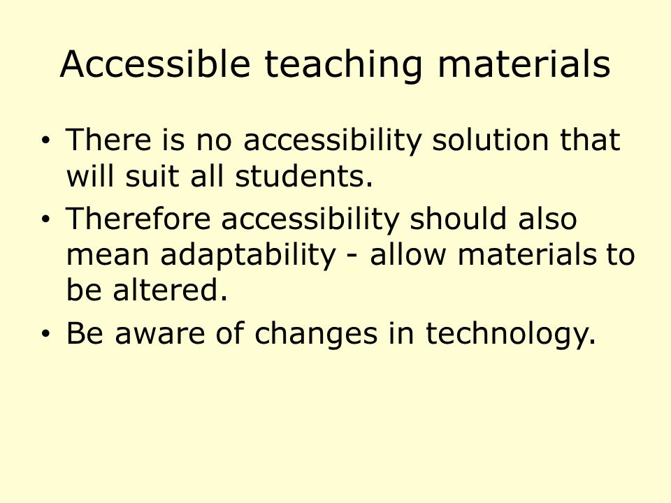 Accessible teaching materials There is no accessibility solution that will suit all students.
