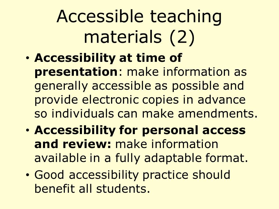 Accessible teaching materials (2) Accessibility at time of presentation: make information as generally accessible as possible and provide electronic copies in advance so individuals can make amendments.