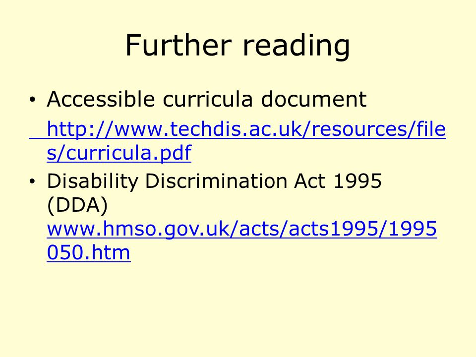 Further reading Accessible curricula document http://www.techdis.ac.uk/resources/file s/curricula.pdf Disability Discrimination Act 1995 (DDA) www.hmso.gov.uk/acts/acts1995/1995 050.htm www.hmso.gov.uk/acts/acts1995/1995 050.htm