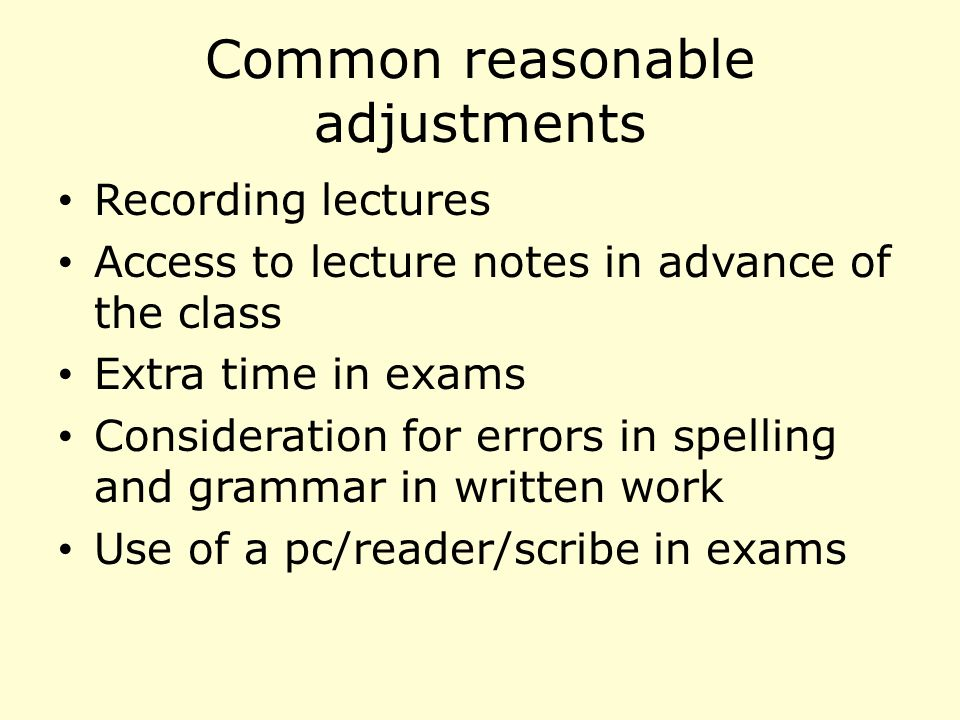 Common reasonable adjustments Recording lectures Access to lecture notes in advance of the class Extra time in exams Consideration for errors in spelling and grammar in written work Use of a pc/reader/scribe in exams