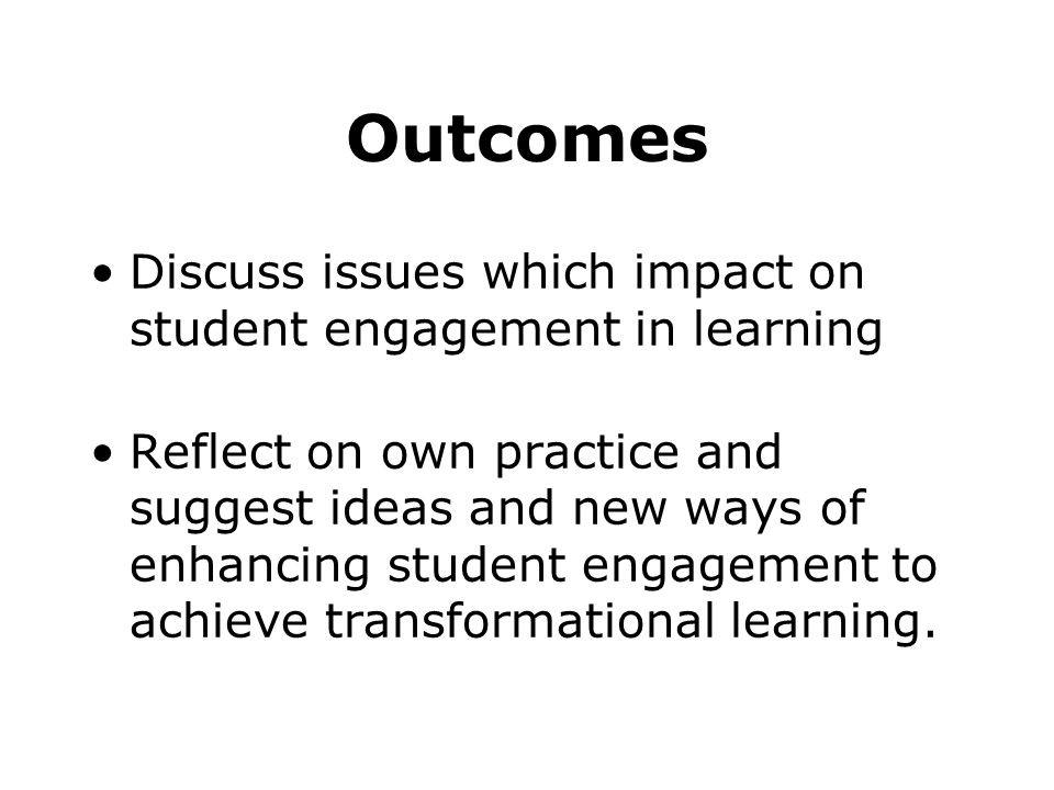 Outcomes Discuss issues which impact on student engagement in learning Reflect on own practice and suggest ideas and new ways of enhancing student engagement to achieve transformational learning.