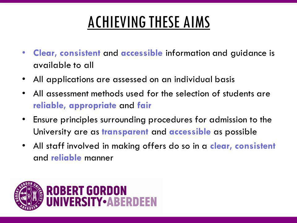 ACHIEVING THESE AIMS Clear, consistent and accessible information and guidance is available to all All applications are assessed on an individual basis All assessment methods used for the selection of students are reliable, appropriate and fair Ensure principles surrounding procedures for admission to the University are as transparent and accessible as possible All staff involved in making offers do so in a clear, consistent and reliable manner