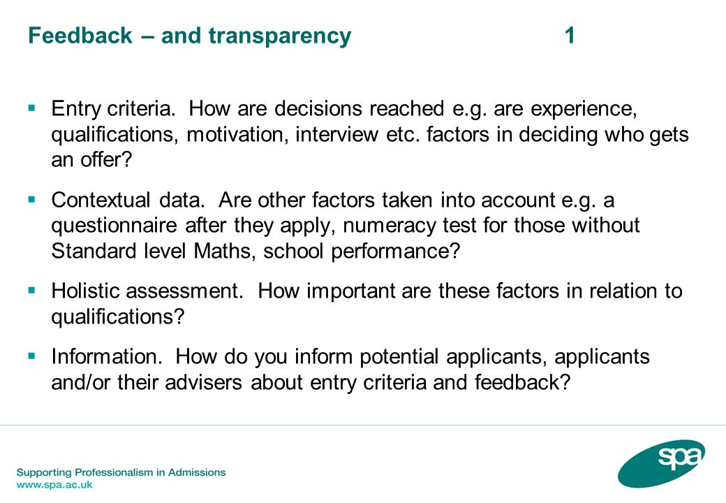Feedback – and transparency1 Entry criteria. How are decisions reached e.g. are experience, qualifications, motivation, interview etc. factors in deci