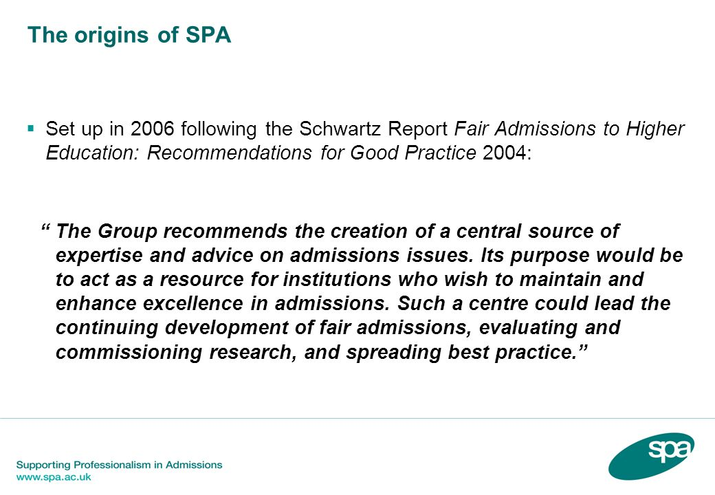 The origins of SPA Set up in 2006 following the Schwartz Report Fair Admissions to Higher Education: Recommendations for Good Practice 2004: The Group